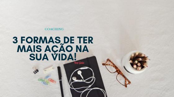 Read more about the article 3 Formas de ter mais ação na sua vida!
