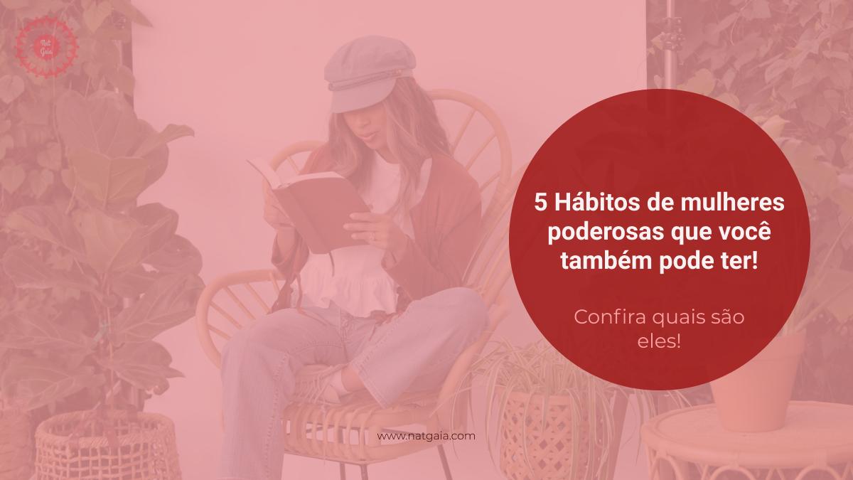 Read more about the article 05 Hábitos de mulheres poderosas que você também pode ter