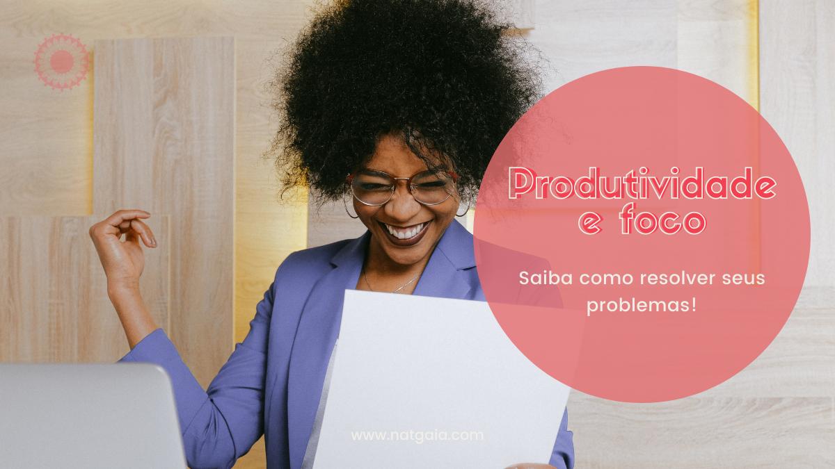Produtividade e foco: Saiba como resolver seus problemas!